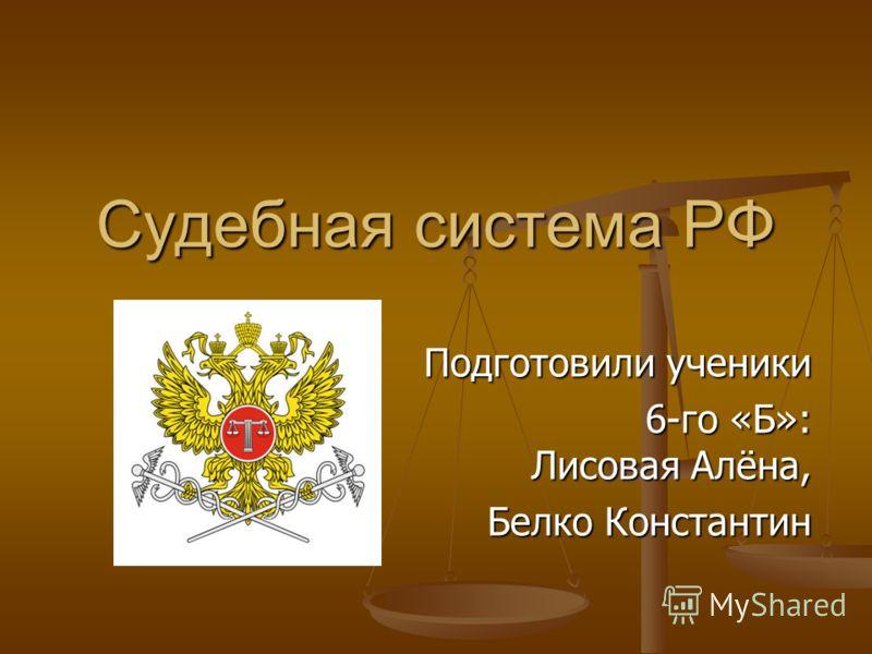 Судебная система РФ Подготовили ученики 6-го «Б»: Лисовая Алёна, 6-го «Б»: Лисовая Алёна, Белко Константин