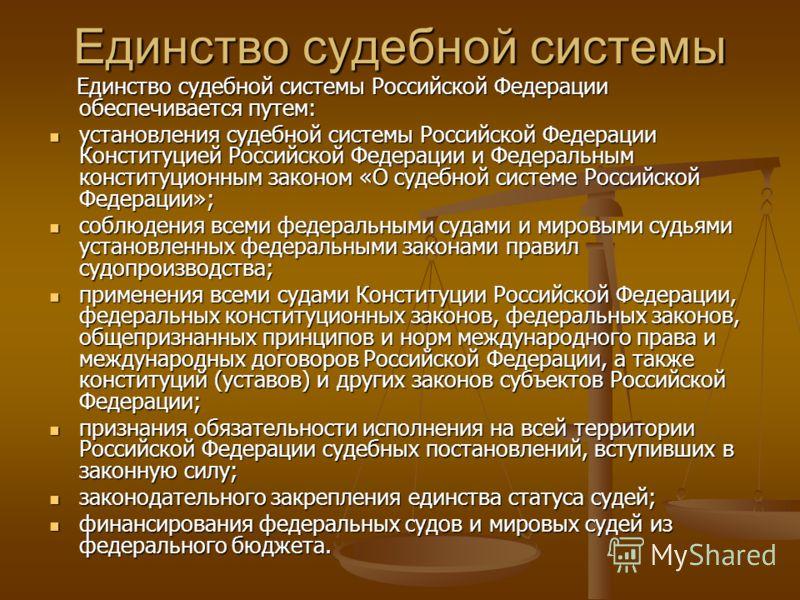 Единство судебной системы Единство судебной системы Российской Федерации обеспечивается путем: Единство судебной системы Российской Федерации обеспечивается путем: установления судебной системы Российской Федерации Конституцией Российской Федерации и