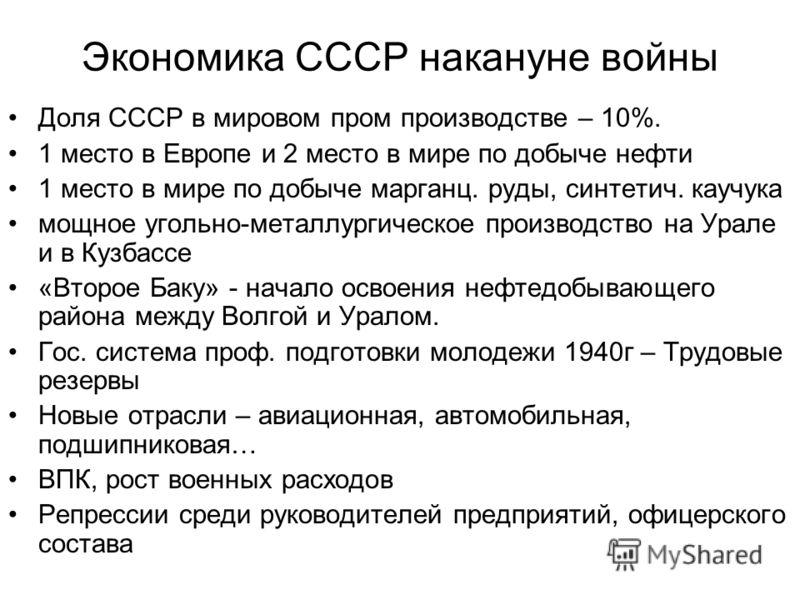 Экономика СССР накануне войны Доля СССР в мировом пром производстве – 10%. 1 место в Европе и 2 место в мире по добыче нефти 1 место в мире по добыче марганц. руды, синтетич. каучука мощное угольно-металлургическое производство на Урале и в Кузбассе