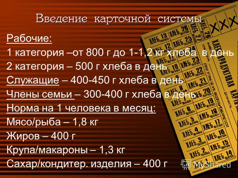 Рабочие: 1 категория –от 800 г до 1-1,2 кг хлеба в день 2 категория – 500 г хлеба в день Служащие – 400-450 г хлеба в день Члены семьи – 300-400 г хлеба в день Норма на 1 человека в месяц: Мясо/рыба – 1,8 кг Жиров – 400 г Крупа/макароны – 1,3 кг Саха