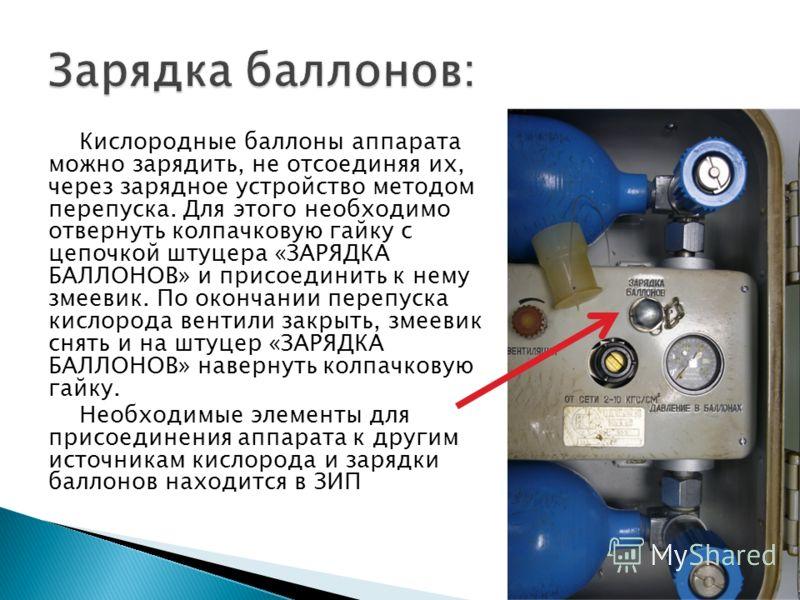 Кислородные баллоны аппарата можно зарядить, не отсоединяя их, через зарядное устройство методом перепуска. Для этого необходимо отвернуть колпачковую гайку с цепочкой штуцера «ЗАРЯДКА БАЛЛОНОВ» и присоединить к нему змеевик. По окончании перепуска к