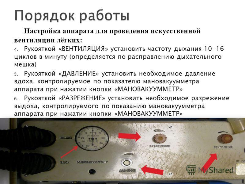 Настройка аппарата для проведения искусственной вентиляции лёгких: 4. Рукояткой «ВЕНТИЛЯЦИЯ» установить частоту дыхания 10-16 циклов в минуту (определяется по расправлению дыхательного мешка) 5. Рукояткой «ДАВЛЕНИЕ» установить необходимое давление вд