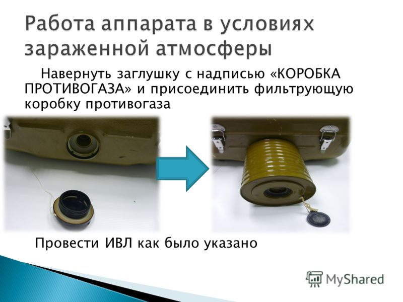 Навернуть заглушку с надписью «КОРОБКА ПРОТИВОГАЗА» и присоединить фильтрующую коробку противогаза Провести ИВЛ как было указано