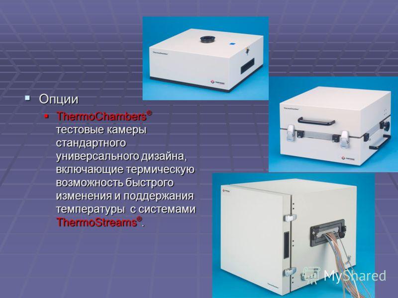 Опции Опции ThermoChambers ® тестовые камеры стандартного универсального дизайна, включающие термическую возможность быстрого изменения и поддержания температуры с системами ThermoStreams ®. ThermoChambers ® тестовые камеры стандартного универсальног