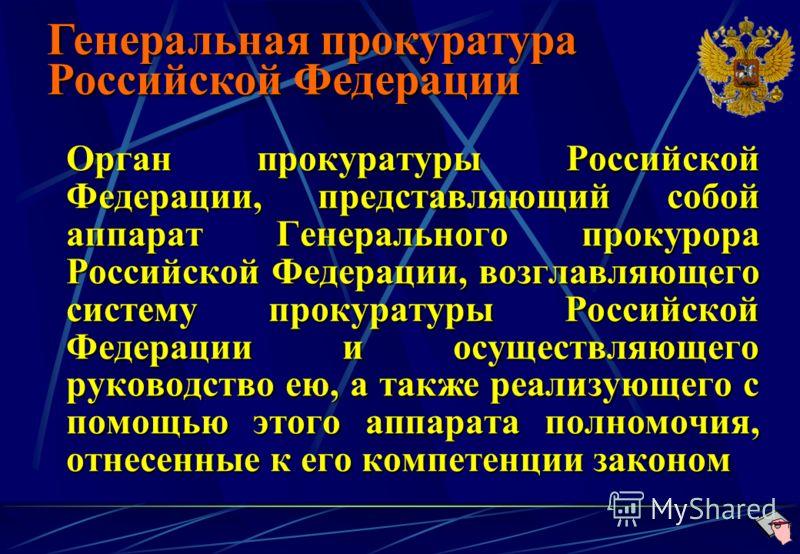 Орган прокуратуры Российской Федерации, представляющий собой аппарат Генерального прокурора Российской Федерации, возглавляющего систему прокуратуры Российской Федерации и осуществляющего руководство ею, а также реализующего с помощью этого аппарата