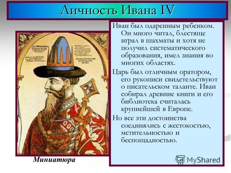 Личность Ивана IV Иван был одаренным ребенком. Он много читал, блестяще играл в шахматы и хотя не получил систематического образования, имел знания во многих областях. Царь был отличным оратором, его рукописи свидетельствуют о писательском таланте. И
