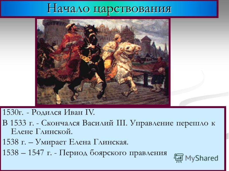 Начало царствования 1530г. - Родился Иван IV. В 1533 г. - Скончался Василий III. Управление перешло к Елене Глинской. 1538 г. – Умирает Елена Глинская. 1538 – 1547 г. - Период боярского правления