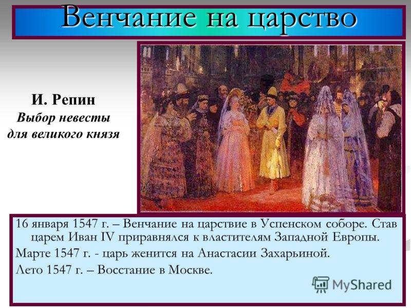 16 января 1547 г. – Венчание на царствие в Успенском соборе. Став царем Иван IV приравнялся к властителям Западной Европы. Марте 1547 г. - царь женится на Анастасии Захарьиной. Лето 1547 г. – Восстание в Москве. Венчание на царство И. Репин Выбор нев
