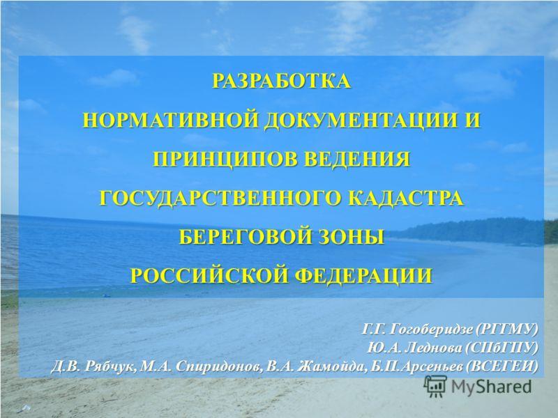 Г.Г. Гогоберидзе (РГГМУ) Ю.А. Леднова (СПбГПУ) Д.В. Рябчук, М.А. Спиридонов, В.А. Жамойда, Б.П.Арсеньев (ВСЕГЕИ) Д.В. Рябчук, М.А. Спиридонов, В.А. Жамойда, Б.П.Арсеньев (ВСЕГЕИ) РАЗРАБОТКА НОРМАТИВНОЙ ДОКУМЕНТАЦИИ И ПРИНЦИПОВ ВЕДЕНИЯ ГОСУДАРСТВЕННОГ