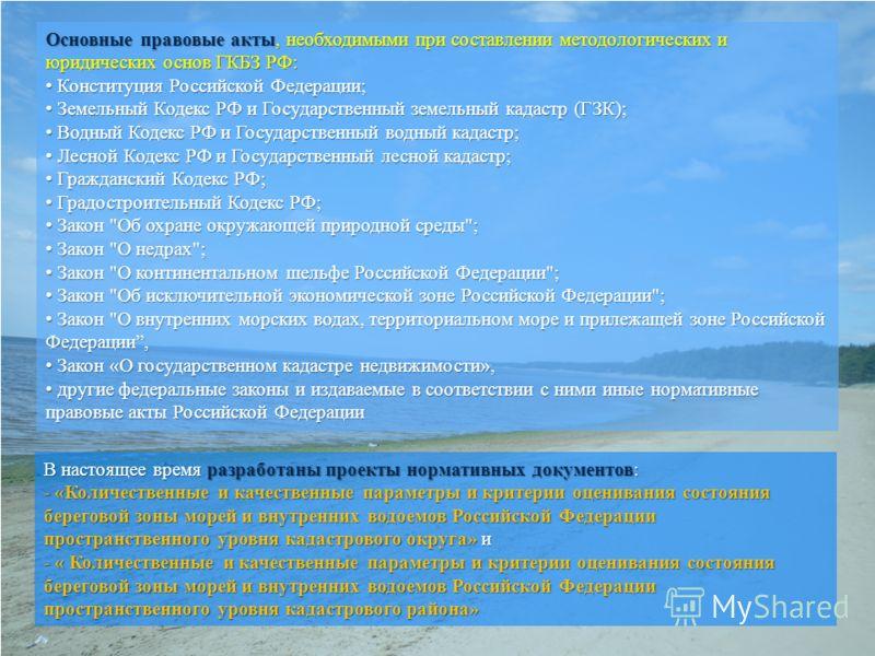В настоящее время разработаны проекты нормативных документов: - «Количественные и качественные параметры и критерии оценивания состояния береговой зоны морей и внутренних водоемов Российской Федерации пространственного уровня кадастрового округа» и -