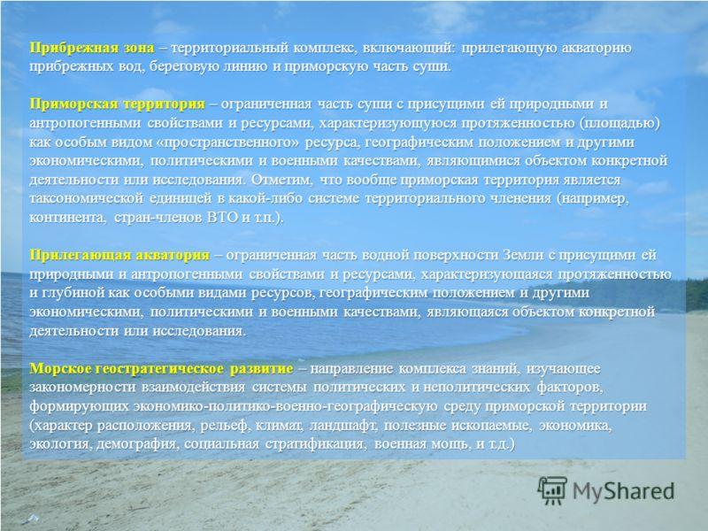 Прибрежная зона – территориальный комплекс, включающий: прилегающую акваторию прибрежных вод, береговую линию и приморскую часть суши. Приморская территория – ограниченная часть суши с присущими ей природными и антропогенными свойствами и ресурсами,