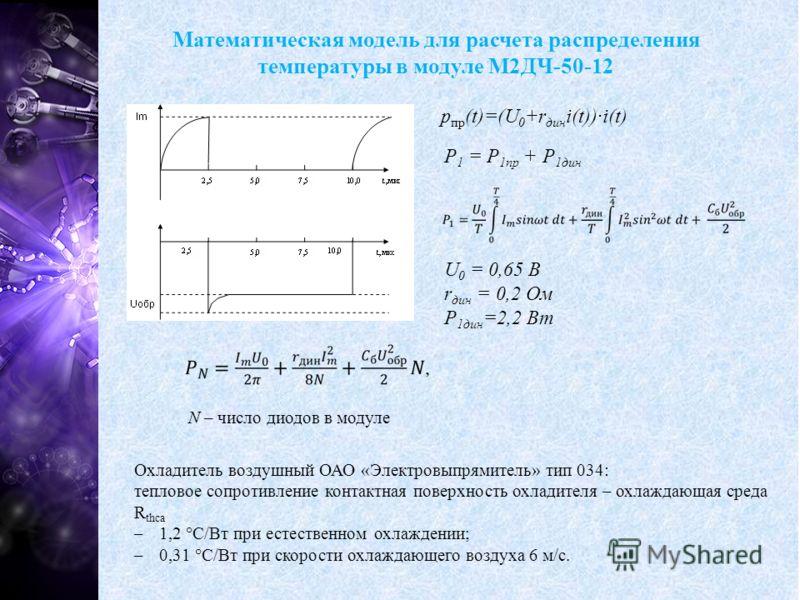 Математическая модель для расчета распределения температуры в модуле М2ДЧ-50-12 p пр (t)=(U 0 +r дин i(t))·i(t) P 1 = P 1пр + P 1дин U 0 = 0,65 В r дин = 0,2 Ом P 1дин =2,2 Вт N – число диодов в модуле Охладитель воздушный ОАО «Электровыпрямитель» ти
