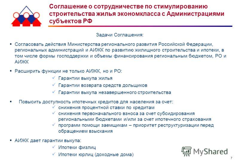 7 Задачи Соглашения: Согласовать действия Министерства регионального развития Российской Федерации, региональных администраций и АИЖК по развитию жилищного строительства и ипотеки, в том числе формы господдержки и объемы финансирования региональным б