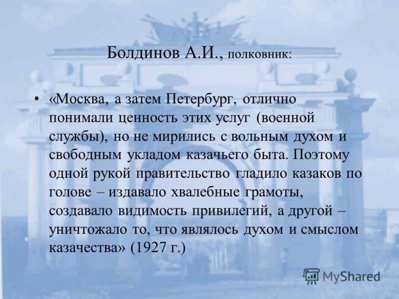 Болдинов А.И., полковник: «Москва, а затем Петербург, отлично понимали ценность этих услуг (военной службы), но не мирились с вольным духом и свободным укладом казачьего быта. Поэтому одной рукой правительство гладило казаков по голове – издавало хва