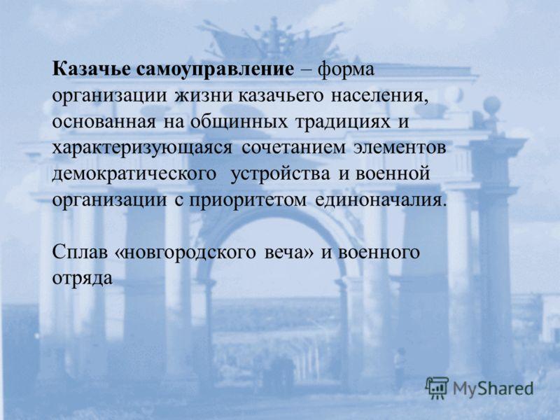 Казачье самоуправление – форма организации жизни казачьего населения, основанная на общинных традициях и характеризующаяся сочетанием элементов демократического устройства и военной организации с приоритетом единоначалия. Сплав «новгородского веча» и