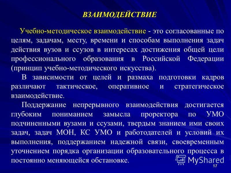 1717 ВЗАИМОДЕЙСТВИЕ Учебно-методическое взаимодействие - это согласованные по целям, задачам, месту, времени и способам выполнения задач действия вузов и ссузов в интересах достижения общей цели профессионального образования в Российской Федерации (п