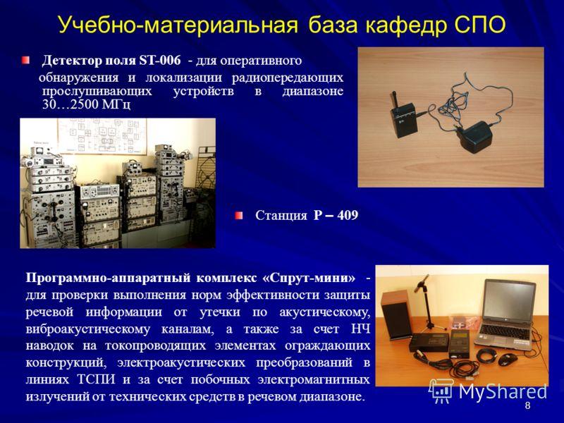 8 Учебно-материальная база кафедр СПО Детектор поля ST-006 - для оперативного обнаружения и локализации радиопередающих прослушивающих устройств в диапазоне 30 … 2500 МГц Станция Р – 409 Программно-аппаратный комплекс «Спрут-мини» - для проверки выпо