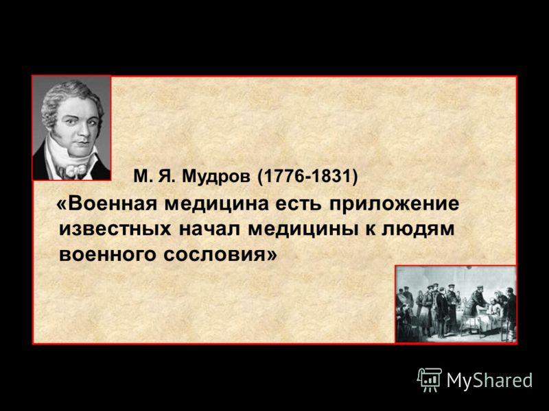 «Военная медицина есть приложение известных начал медицины к людям военного сословия» М. Я. Мудров (1776-1831)