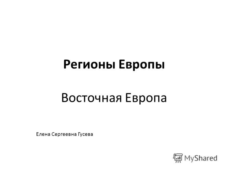 Регионы Европы Восточная Европа Елена Сергеевна Гусева