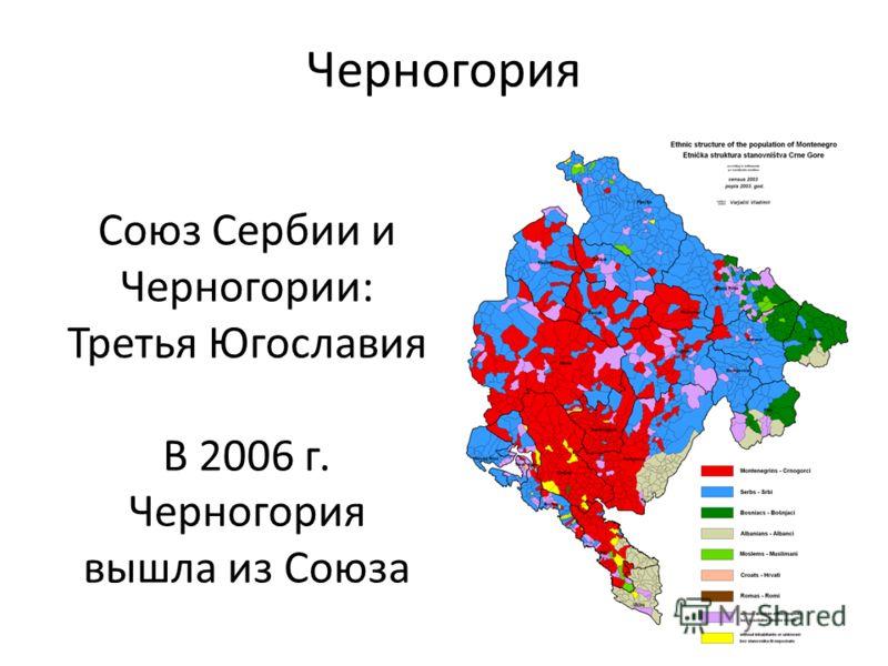 Черногория Союз Сербии и Черногории: Третья Югославия В 2006 г. Черногория вышла из Союза