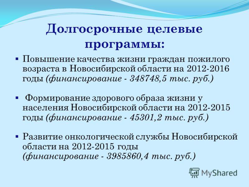 Долгосрочные целевые программы: Повышение качества жизни граждан пожилого возраста в Новосибирской области на 2012-2016 годы (финансирование - 348748,5 тыс. руб.) Формирование здорового образа жизни у населения Новосибирской области на 2012-2015 годы