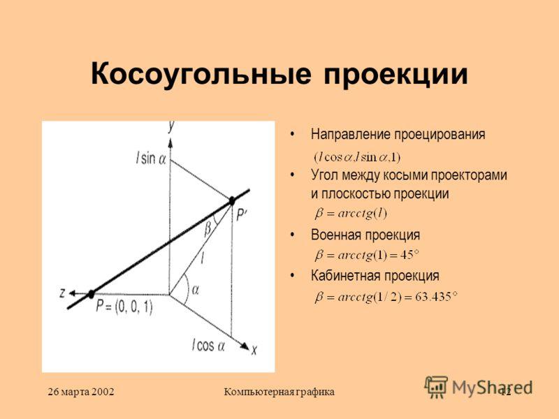 26 марта 2002Компьютерная графика12 Косоугольные проекции Направление проецирования Угол между косыми проекторами и плоскостью проекции Военная проекция Кабинетная проекция