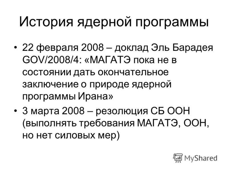 История ядерной программы 22 февраля 2008 – доклад Эль Барадея GOV/2008/4: «МАГАТЭ пока не в состоянии дать окончательное заключение о природе ядерной программы Ирана» 3 марта 2008 – резолюция СБ ООН (выполнять требования МАГАТЭ, ООН, но нет силовых