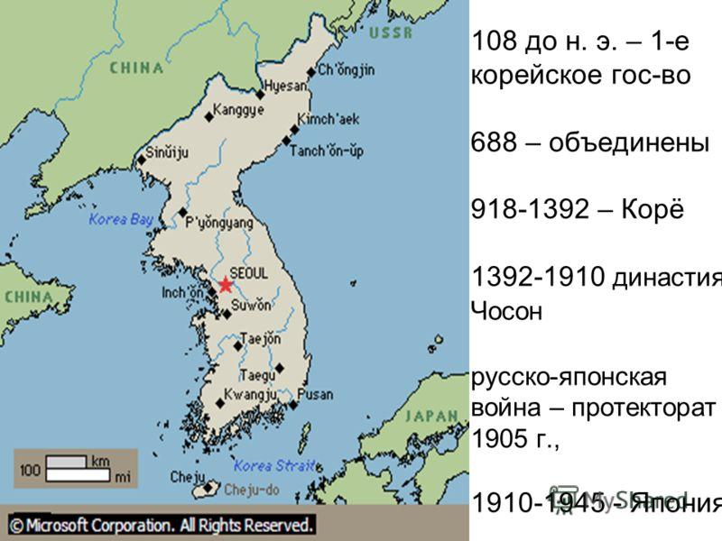 108 до н. э. – 1-е корейское гос-во 688 – объединены 918-1392 – Корё 1392-1910 династия Чосон русско-японская война – протекторат 1905 г., 1910-1945 - Япония