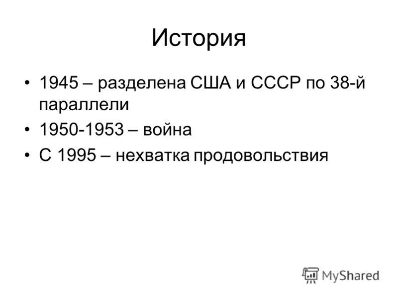 История 1945 – разделена США и СССР по 38-й параллели 1950-1953 – война С 1995 – нехватка продовольствия