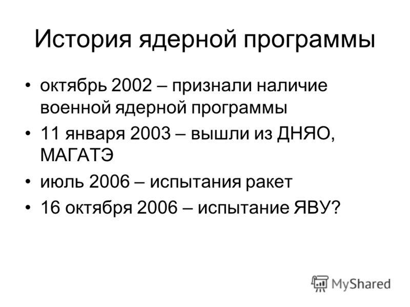История ядерной программы октябрь 2002 – признали наличие военной ядерной программы 11 января 2003 – вышли из ДНЯО, МАГАТЭ июль 2006 – испытания ракет 16 октября 2006 – испытание ЯВУ?