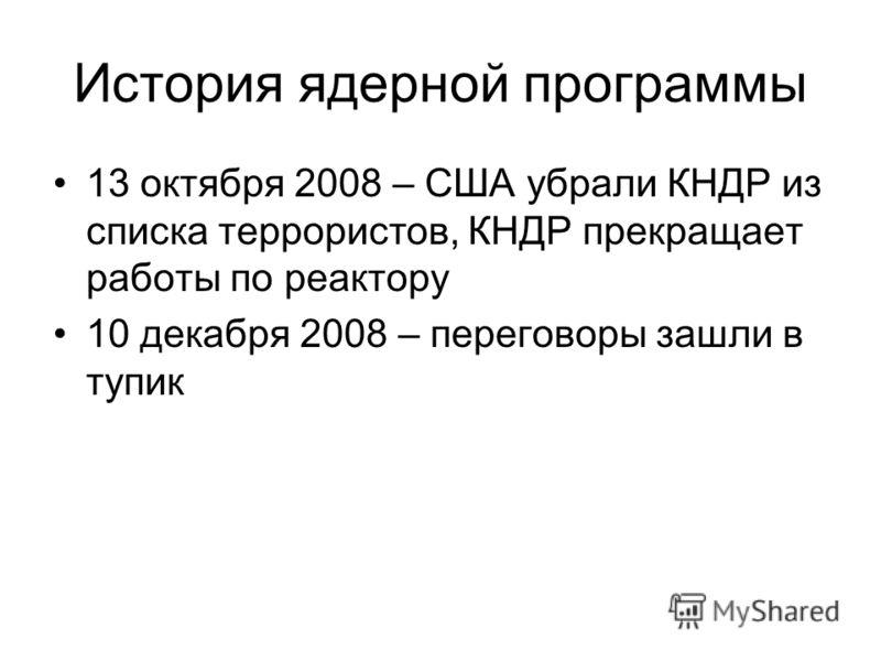 13 октября 2008 – США убрали КНДР из списка террористов, КНДР прекращает работы по реактору 10 декабря 2008 – переговоры зашли в тупик История ядерной программы