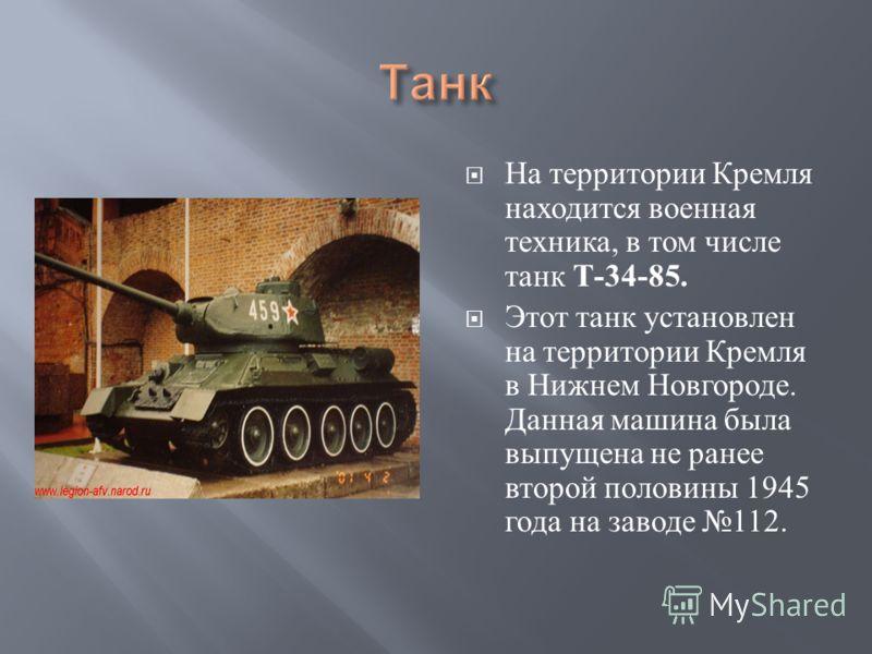 На территории Кремля находится военная техника, в том числе танк Т -34-85. Этот танк установлен на территории Кремля в Нижнем Новгороде. Данная машина была выпущена не ранее второй половины 1945 года на заводе 112.