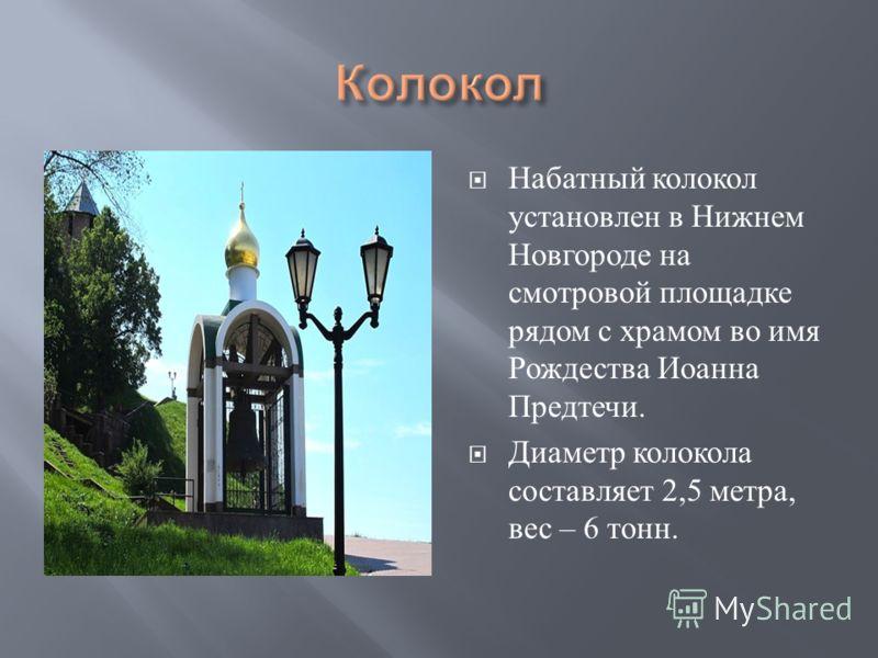 Набатный колокол установлен в Нижнем Новгороде на смотровой площадке рядом с храмом во имя Рождества Иоанна Предтечи. Диаметр колокола составляет 2,5 метра, вес – 6 тонн.