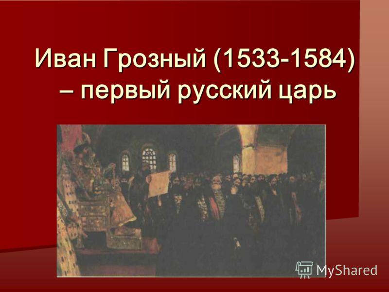 Иван Грозный (1533-1584) – первый русский царь