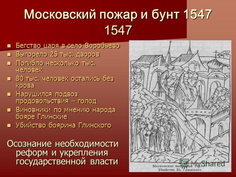 Московский пожар и бунт 1547 1547 Бегство царя в село Воробьево Бегство царя в село Воробьево Выгорело 25 тыс. дворов Выгорело 25 тыс. дворов Погибло несколько тыс. человек Погибло несколько тыс. человек 80 тыс. человек остались без крова 80 тыс. чел