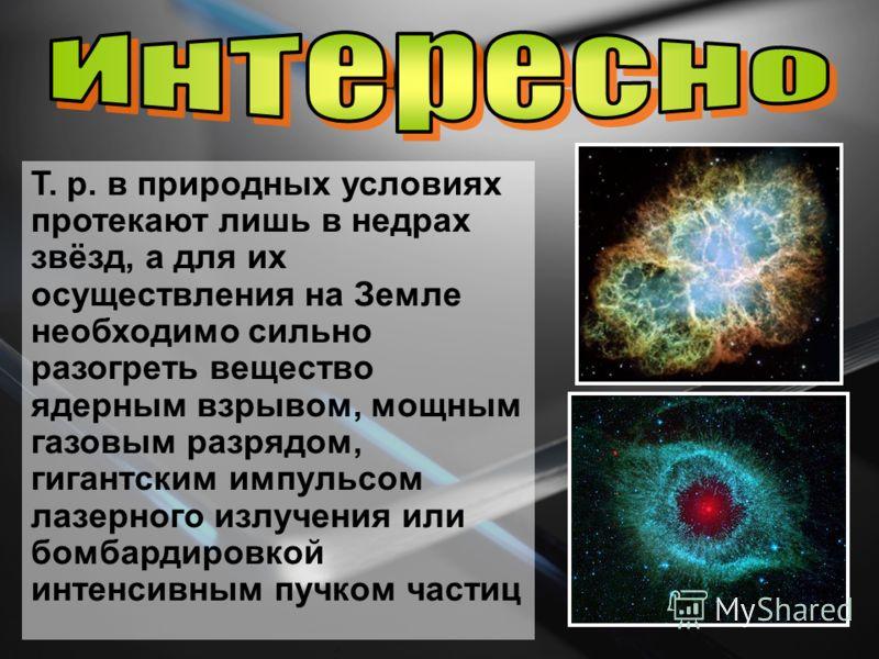 Т. р. в природных условиях протекают лишь в недрах звёзд, а для их осуществления на Земле необходимо сильно разогреть вещество ядерным взрывом, мощным газовым разрядом, гигантским импульсом лазерного излучения или бомбардировкой интенсивным пучком ча