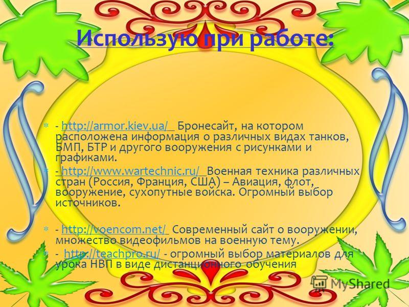 - http://armor.kiev.ua/ Бронесайт, на котором расположена информация о различных видах танков, БМП, БТР и другого вооружения с рисунками и графиками.http://armor.kiev.ua/ - http://www.wartechnic.ru/ Военная техника различных стран (Россия, Франция, С