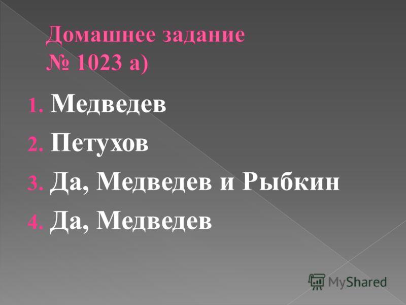 1. Медведев 2. Петухов 3. Да, Медведев и Рыбкин 4. Да, Медведев