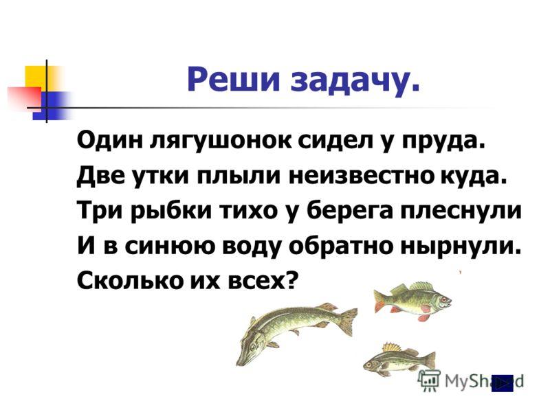 Реши задачу. Один лягушонок сидел у пруда. Две утки плыли неизвестно куда. Три рыбки тихо у берега плеснули И в синюю воду обратно нырнули. Сколько их всех?