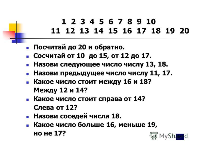 1 2 3 4 5 6 7 8 9 10 11 12 13 14 15 16 17 18 19 20 Посчитай до 20 и обратно. Сосчитай от 10 до 15, от 12 до 17. Назови следующее число числу 13, 18. Назови предыдущее число числу 11, 17. Какое число стоит между 16 и 18? Между 12 и 14? Какое число сто