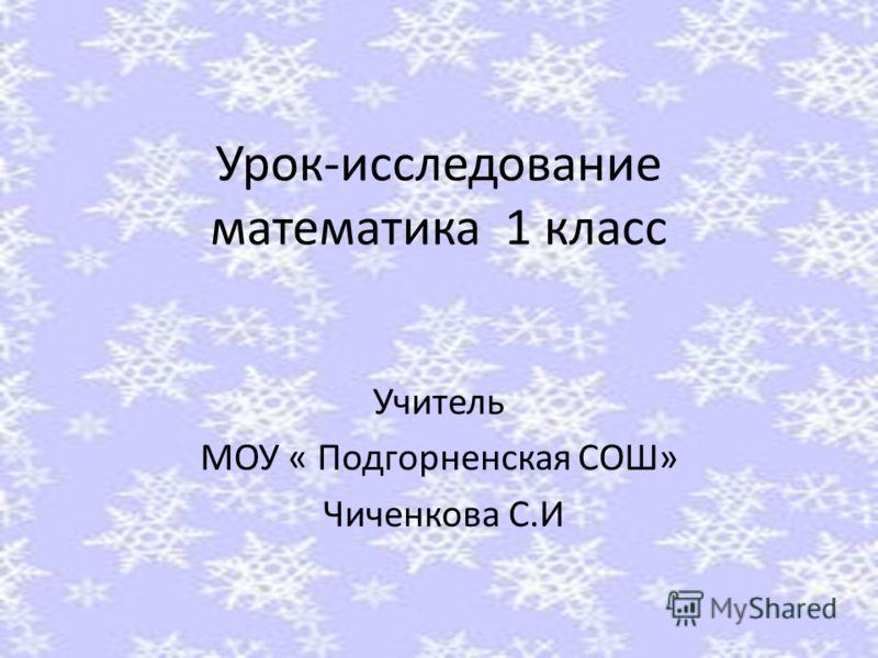 Урок-исследование математика 1 класс Учитель МОУ « Подгорненская СОШ» Чиченкова С.И