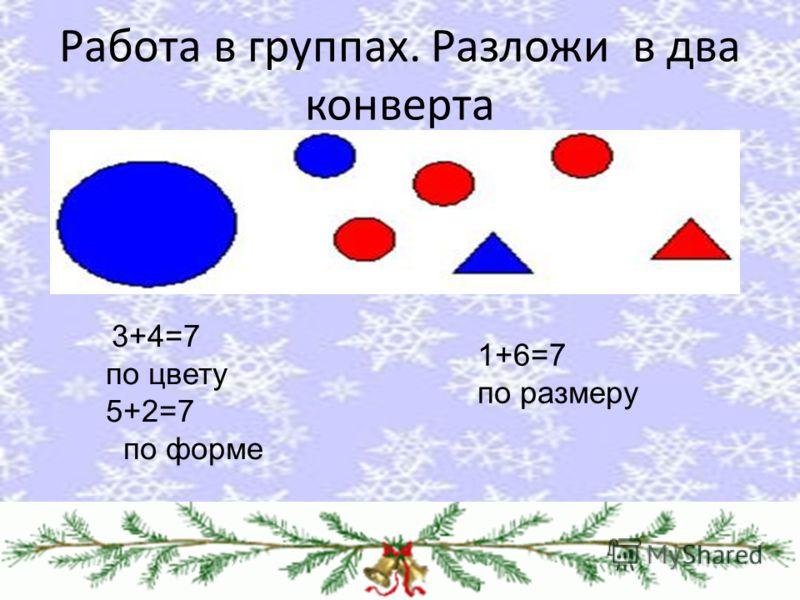 Работа в группах. Разложи в два конверта 3+4=7 по цвету 5+2=7 по форме 1+6=7 по размеру