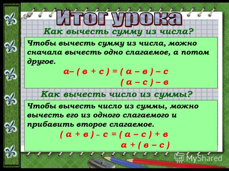 Как вычесть сумму из числа? Чтобы вычесть сумму из числа, можно сначала вычесть одно слагаемое, а потом другое. а– ( в + с ) = ( а – в ) – с ( а – с ) – в Как вычесть число из суммы? Чтобы вычесть число из суммы, можно вычесть его из одного слагаемог