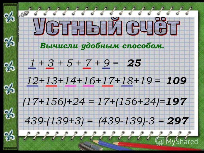 Вычисли удобным способом. 1 + 3 + 5 + 7 + 9 = 25 12+13+14+16+17+18+19 = 109 (17+156)+24 = 17+(156+24)= 197 439-(139+3) = (439-139)-3 = 297