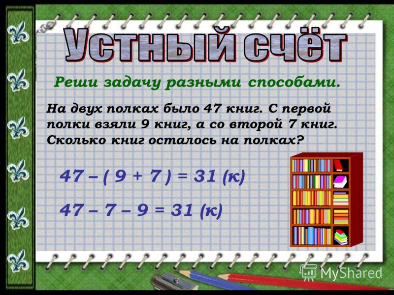 Реши задачу разными способами. На двух полках было 47 книг. С первой полки взяли 9 книг, а со второй 7 книг. Сколько книг осталось на полках? 47 – ( 9 + 7 ) = 31 (к) 47 – 7 – 9 = 31 (к)