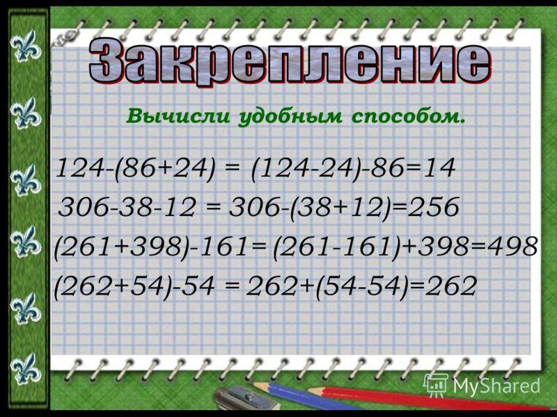 Вычисли удобным способом. 124-(86+24) = 306-38-12 = (261+398)-161= (262+54)-54 = (124-24)-86=14 306-(38+12)=256 (261-161)+398=498 262+(54-54)=262