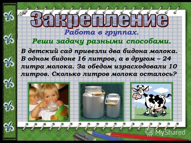 Работа в группах. Реши задачу разными способами. В детский сад привезли два бидона молока. В одном бидоне 16 литров, а в другом – 24 литра молока. За обедом израсходовали 10 литров. Сколько литров молока осталось?