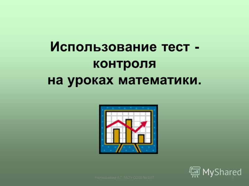 Немешаева А.Г. МОУ СОШ 147 1 Использование тест - контроля на уроках математики.