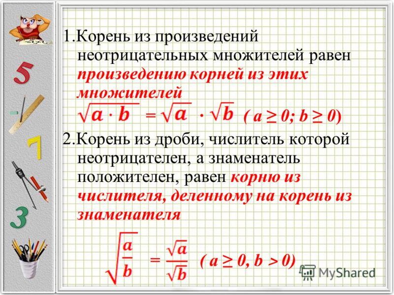 1.Корень из произведений неотрицательных множителей равен произведению корней из этих множителей = · ( a 0; b 0) 2.Корень из дроби, числитель которой неотрицателен, а знаменатель положителен, равен корню из числителя, деленному на корень из знаменате