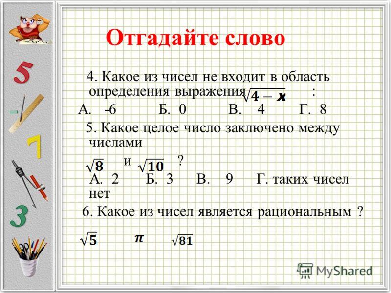 Отгадайте слово 4. Какое из чисел не входит в область определения выражения : А. -6 Б. 0 В. 4 Г. 8 5. Какое целое число заключено между числами и ? А. 2 Б. 3 В. 9 Г. таких чисел нет 6. Какое из чисел является рациональным ?
